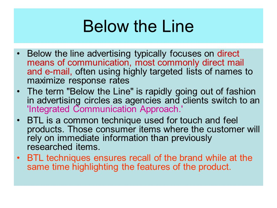 Below the Line Below the line advertising typically focuses on direct means of communication, most commonly direct mail and e-mail, often using highly