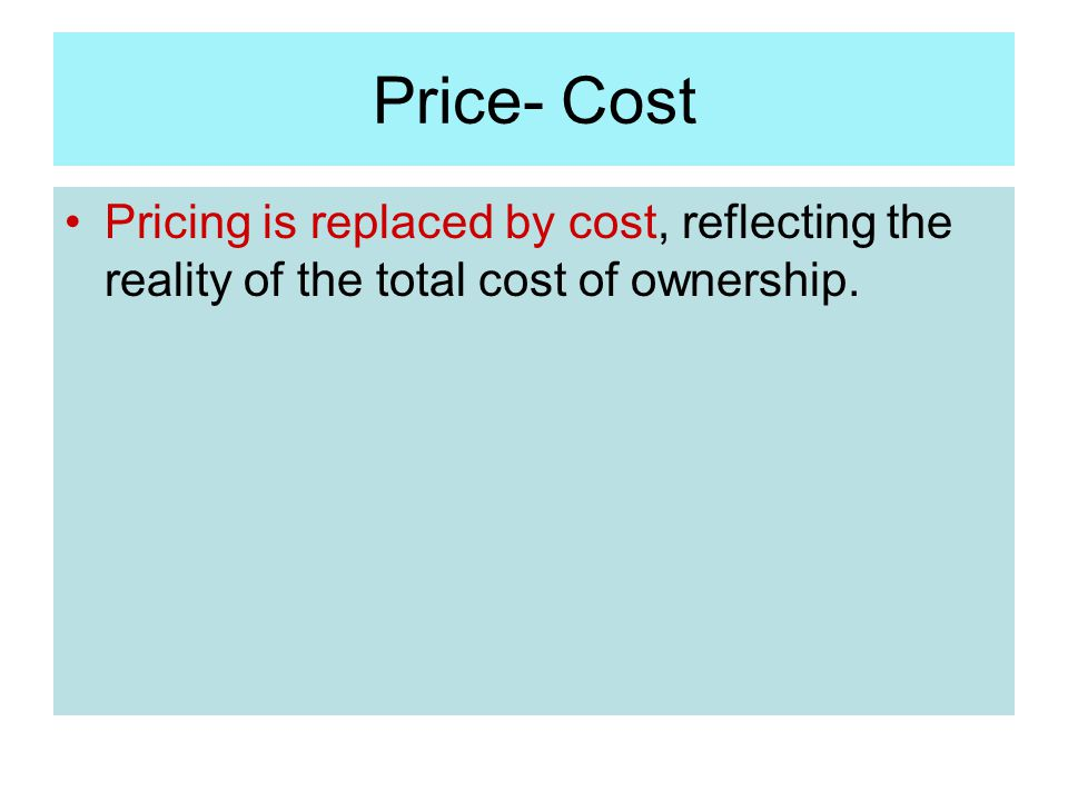 Price- Cost Pricing is replaced by cost, reflecting the reality of the total cost of ownership.