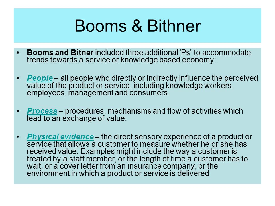 Booms & Bithner Booms and Bitner included three additional 'Ps' to accommodate trends towards a service or knowledge based economy: People – all peopl