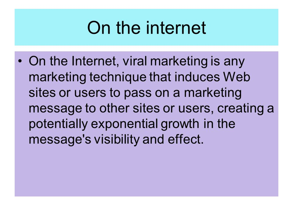 On the internet On the Internet, viral marketing is any marketing technique that induces Web sites or users to pass on a marketing message to other si