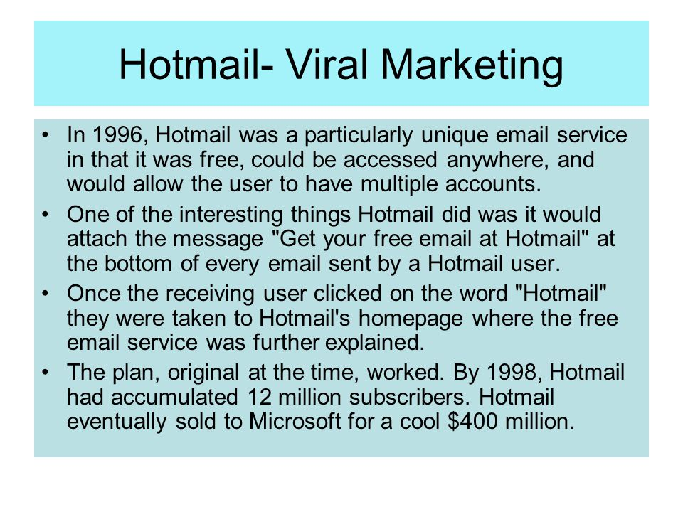 Hotmail- Viral Marketing In 1996, Hotmail was a particularly unique email service in that it was free, could be accessed anywhere, and would allow the