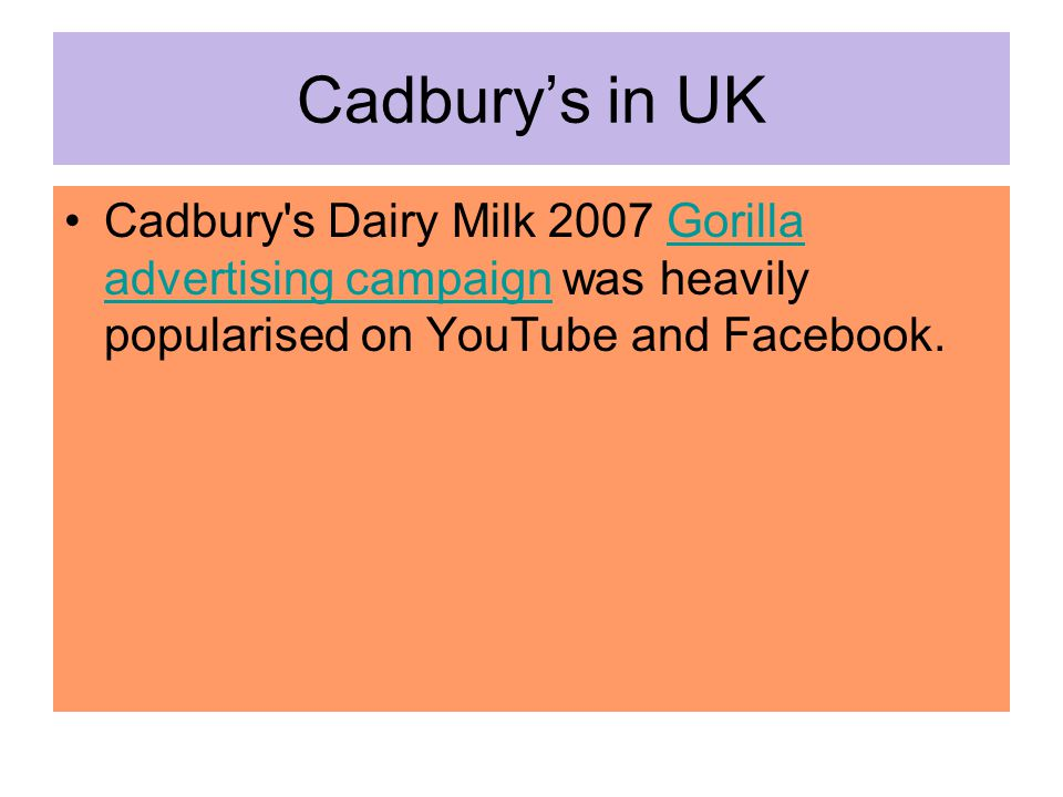 Cadbury's in UK Cadbury's Dairy Milk 2007 Gorilla advertising campaign was heavily popularised on YouTube and Facebook.Gorilla advertising campaign