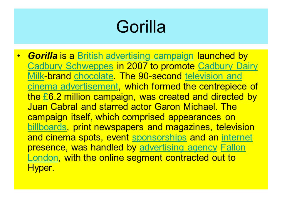 Gorilla Gorilla is a British advertising campaign launched by Cadbury Schweppes in 2007 to promote Cadbury Dairy Milk-brand chocolate. The 90-second t