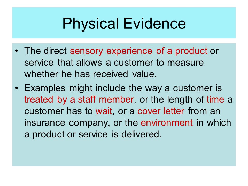 Physical Evidence The direct sensory experience of a product or service that allows a customer to measure whether he has received value. Examples migh