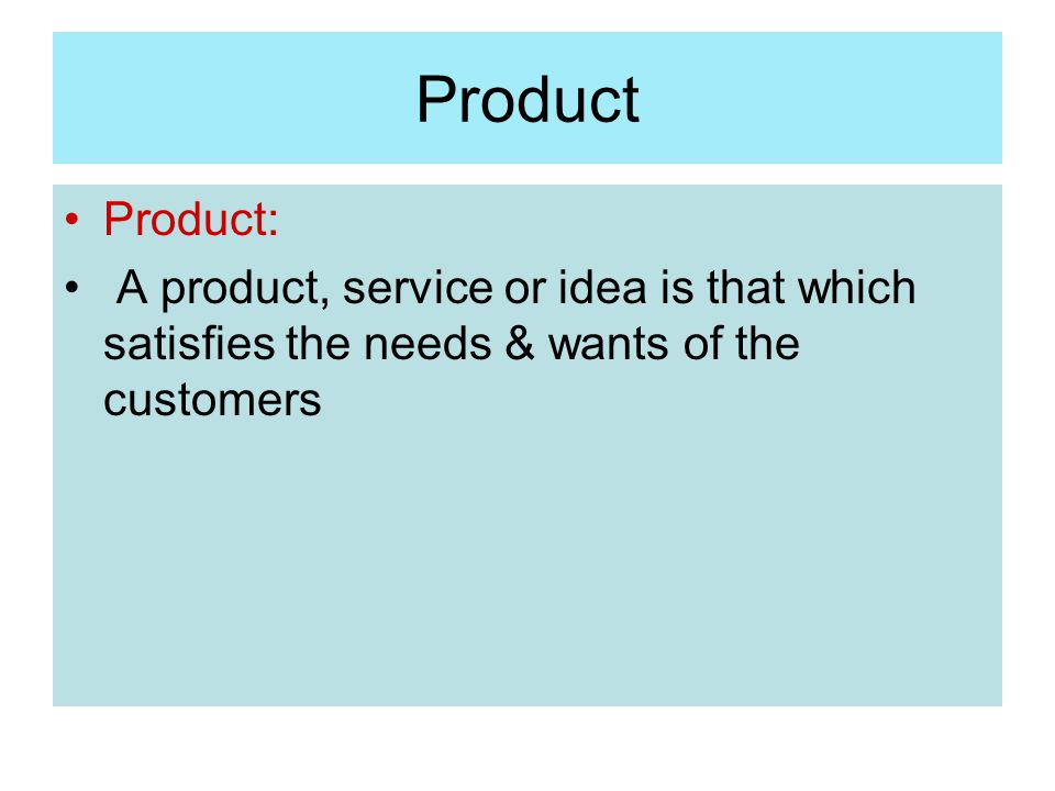 Product Product: A product, service or idea is that which satisfies the needs & wants of the customers