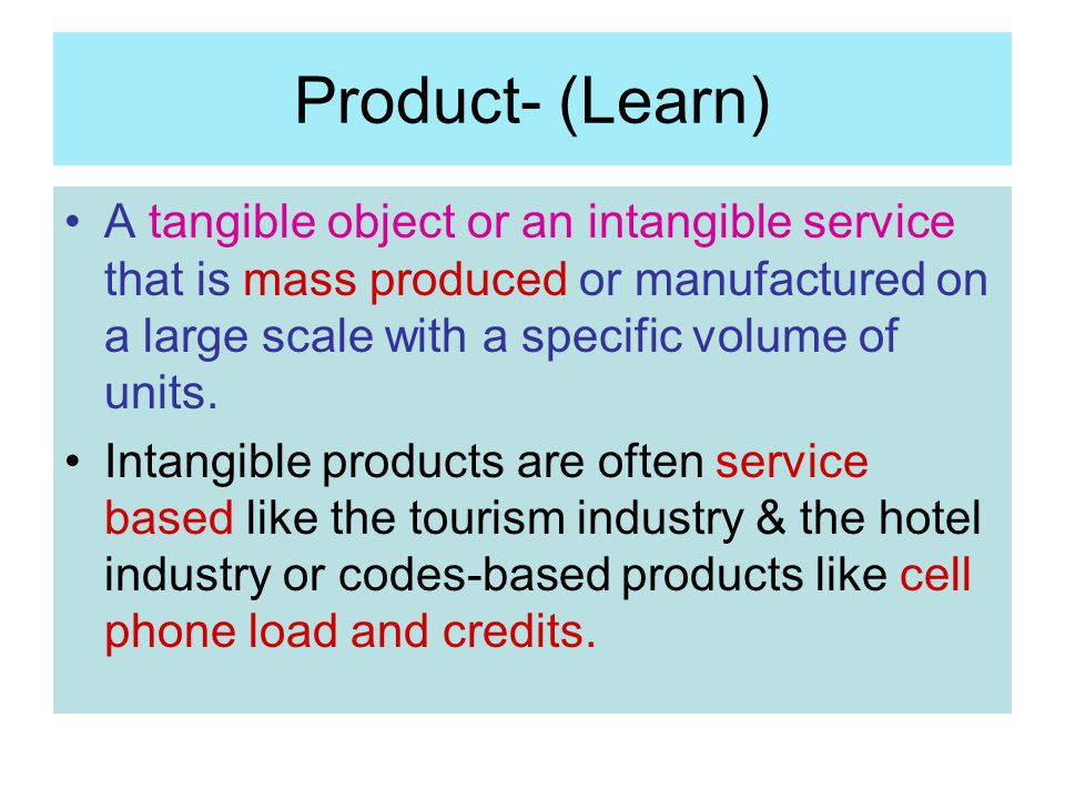 Product- (Learn) A tangible object or an intangible service that is mass produced or manufactured on a large scale with a specific volume of units. In