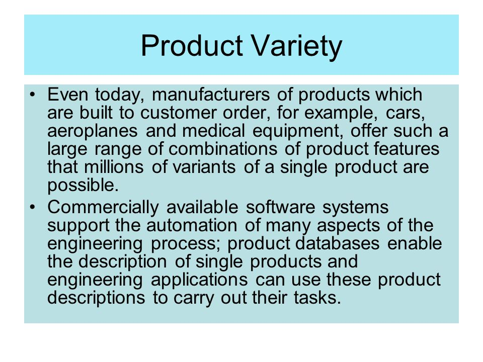 Product Variety Even today, manufacturers of products which are built to customer order, for example, cars, aeroplanes and medical equipment, offer su