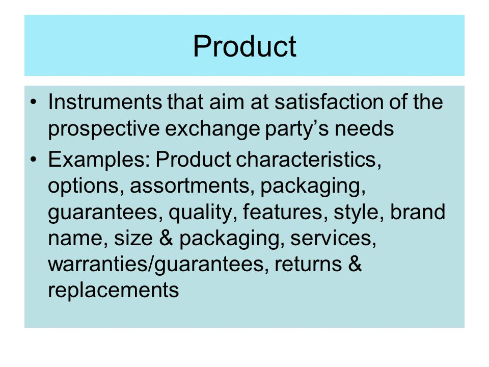 Product Instruments that aim at satisfaction of the prospective exchange party's needs Examples: Product characteristics, options, assortments, packag