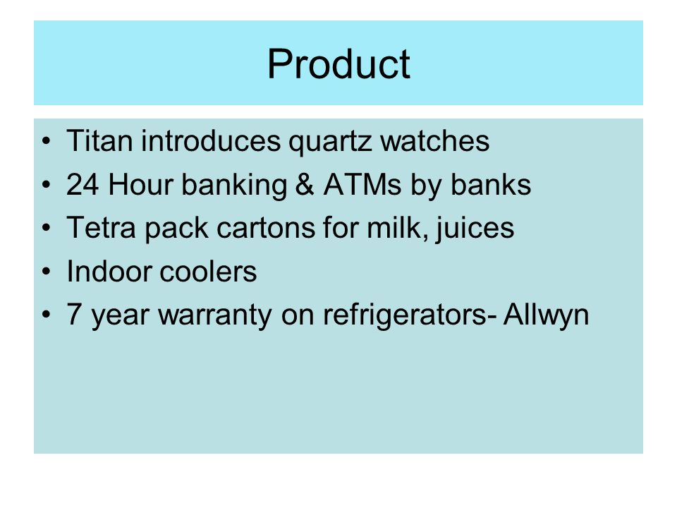 Product Titan introduces quartz watches 24 Hour banking & ATMs by banks Tetra pack cartons for milk, juices Indoor coolers 7 year warranty on refriger