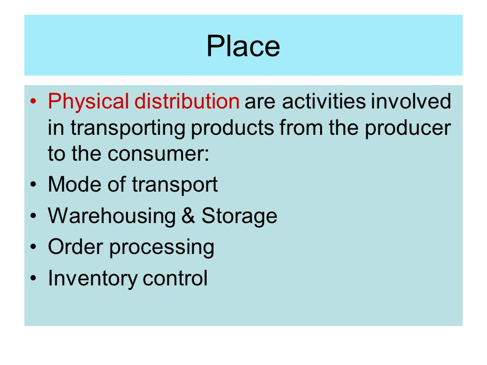 Place Physical distribution are activities involved in transporting products from the producer to the consumer: Mode of transport Warehousing & Storag