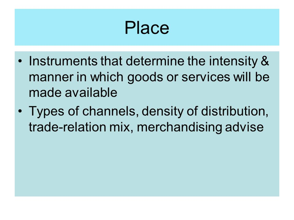 Place Instruments that determine the intensity & manner in which goods or services will be made available Types of channels, density of distribution,