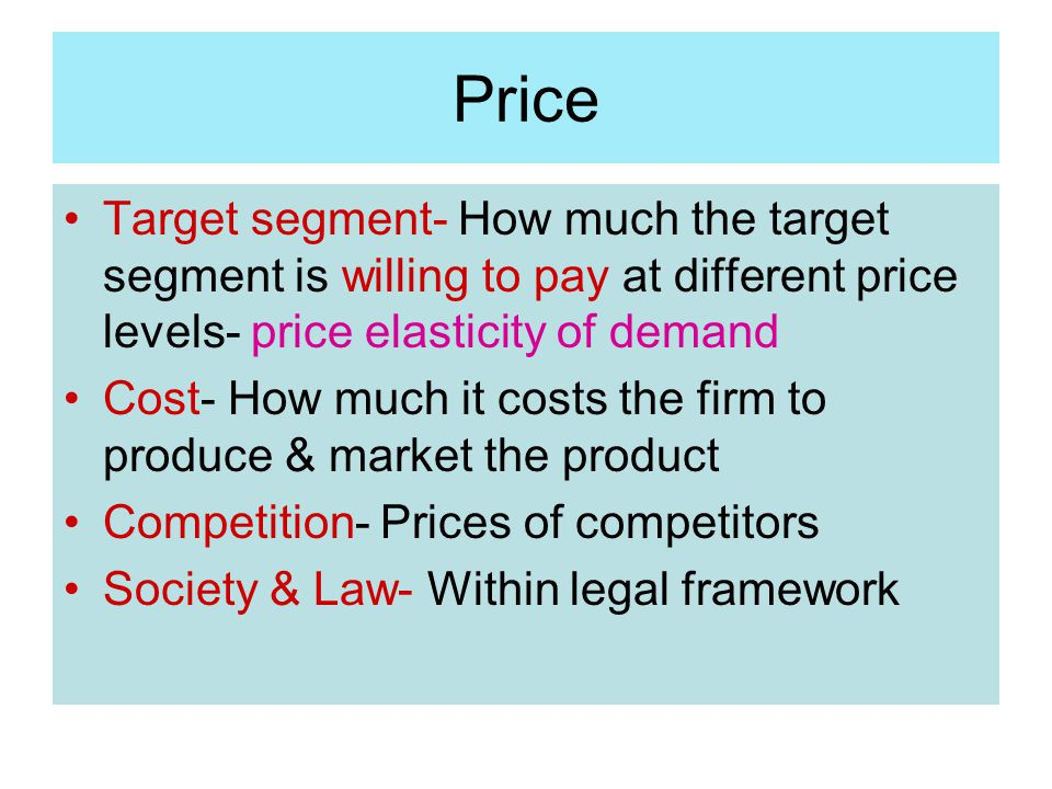 Price Target segment- How much the target segment is willing to pay at different price levels- price elasticity of demand Cost- How much it costs the