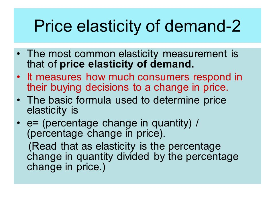 Price elasticity of demand-2 The most common elasticity measurement is that of price elasticity of demand. It measures how much consumers respond in t