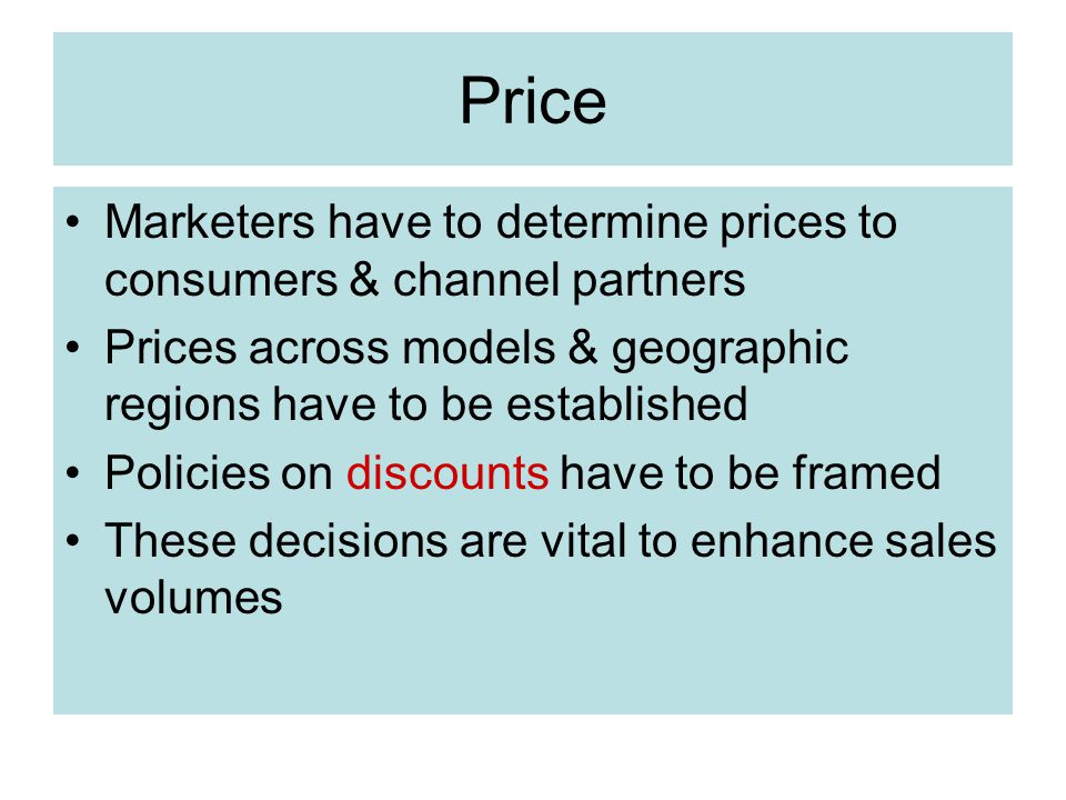 Price Marketers have to determine prices to consumers & channel partners Prices across models & geographic regions have to be established Policies on