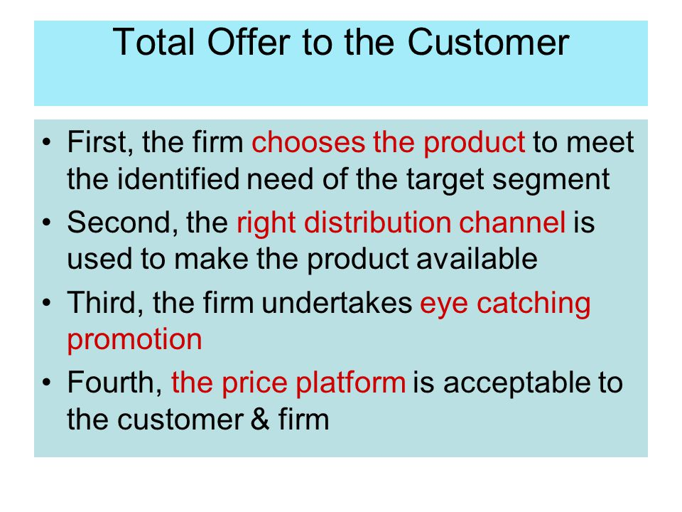 Total Offer to the Customer First, the firm chooses the product to meet the identified need of the target segment Second, the right distribution chann