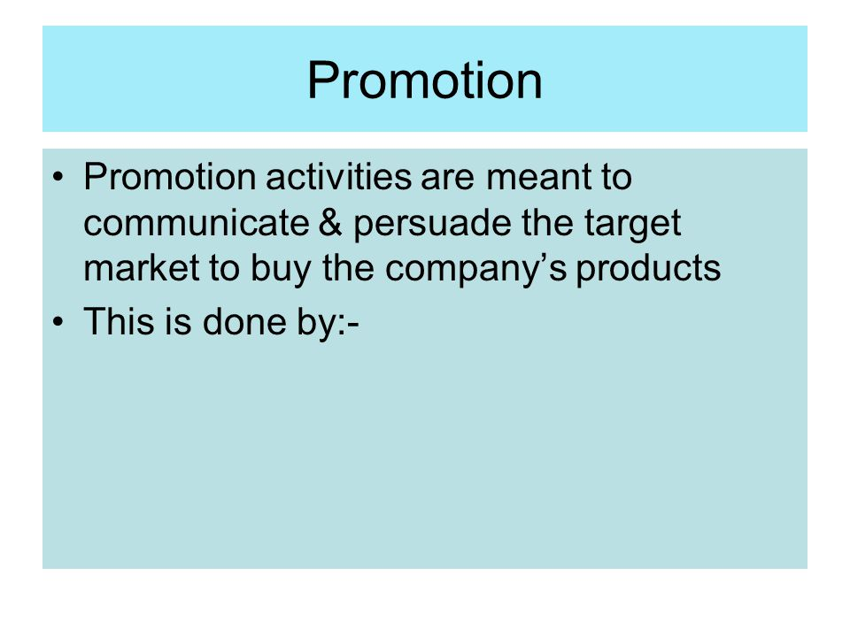 Promotion Promotion activities are meant to communicate & persuade the target market to buy the company's products This is done by:-