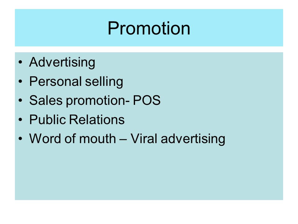 Promotion Advertising Personal selling Sales promotion- POS Public Relations Word of mouth – Viral advertising