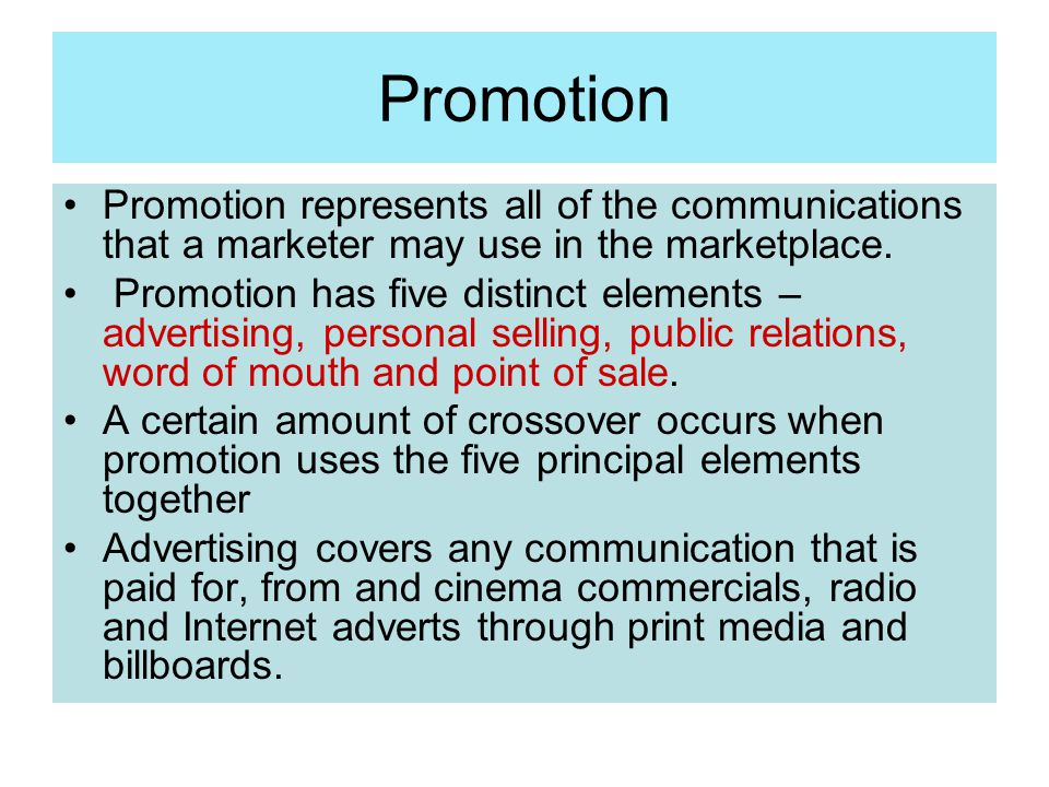 Promotion Promotion represents all of the communications that a marketer may use in the marketplace. Promotion has five distinct elements – advertisin