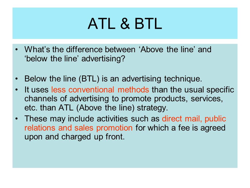 ATL & BTL What's the difference between 'Above the line' and 'below the line' advertising? Below the line (BTL) is an advertising technique. It uses l