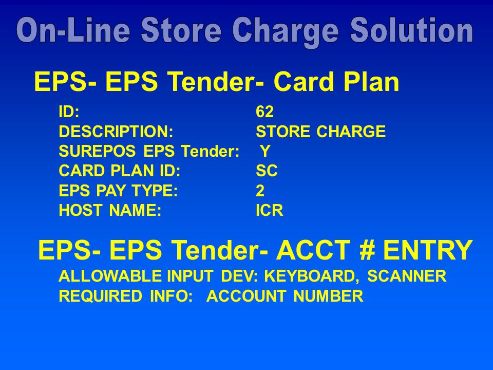 EPS- EPS Tender- Card Plan ID: 62 DESCRIPTION: STORE CHARGE SUREPOS EPS Tender: Y CARD PLAN ID: SC EPS PAY TYPE: 2 HOST NAME: ICR EPS- EPS Tender- ACCT # ENTRY ALLOWABLE INPUT DEV: KEYBOARD, SCANNER REQUIRED INFO: ACCOUNT NUMBER