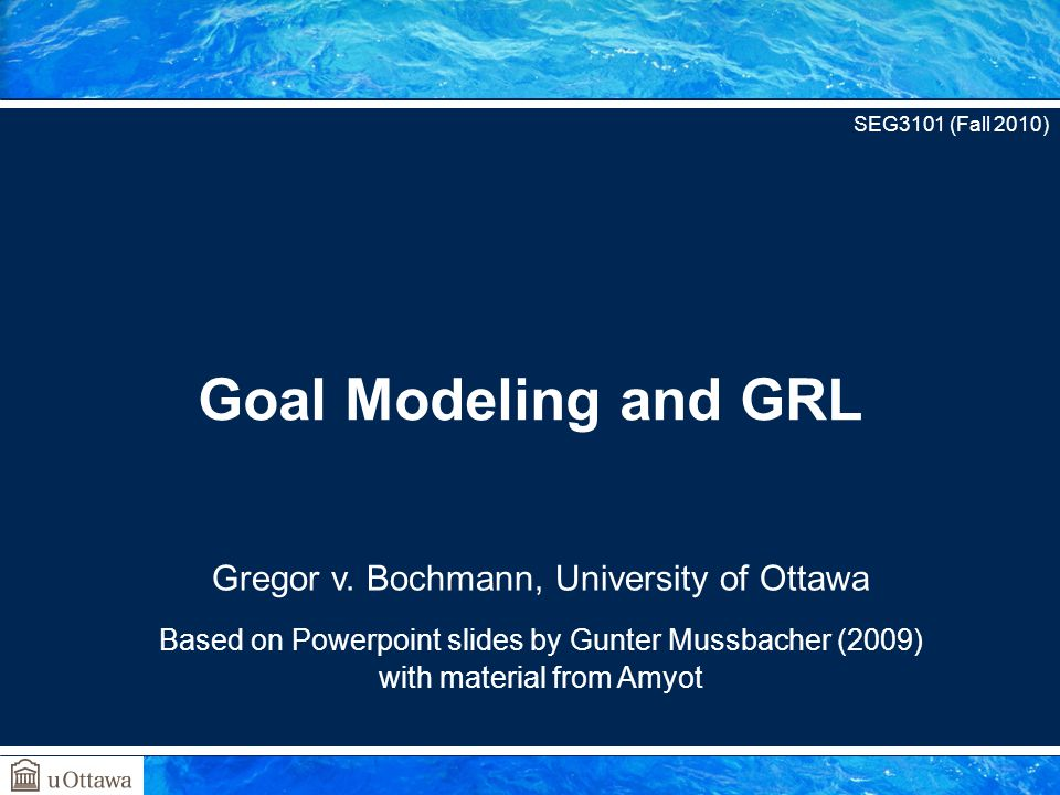 Gregor v. Bochmann, University of Ottawa Based on Powerpoint slides by Gunter Mussbacher (2009) with material from Amyot Goal Modeling and GRL SEG3101