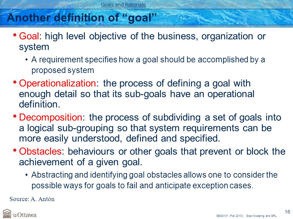 "SEG3101 (Fall 2010). Goal Modeling and GRL 16 Another definition of ""goal"" Goal: high level objective of the business, organization or system A requir"