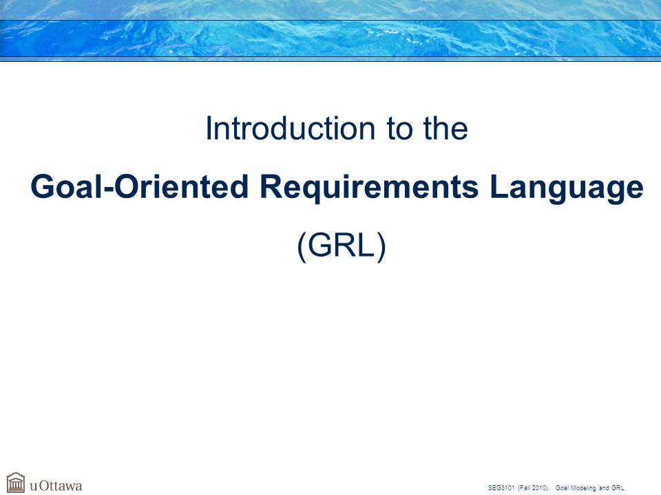 SEG3101 (Fall 2010). Goal Modeling and GRL Introduction to the Goal-Oriented Requirements Language (GRL)
