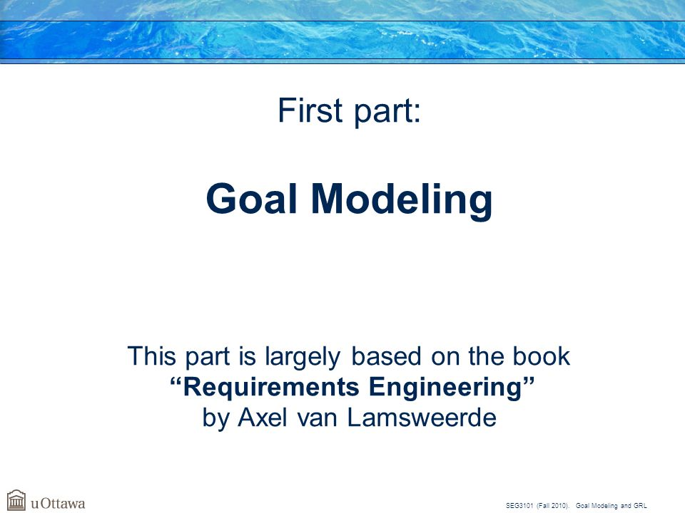 "SEG3101 (Fall 2010). Goal Modeling and GRL First part: Goal Modeling This part is largely based on the book ""Requirements Engineering"" by Axel van Lam"