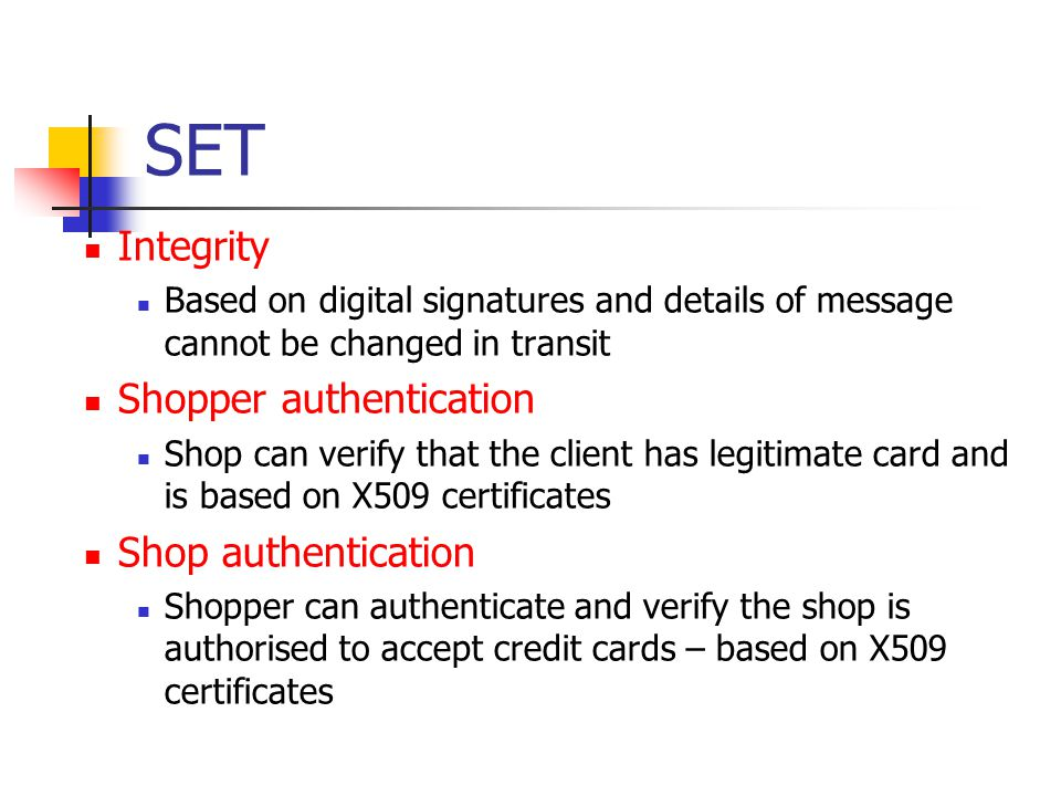 SET Integrity Based on digital signatures and details of message cannot be changed in transit Shopper authentication Shop can verify that the client h