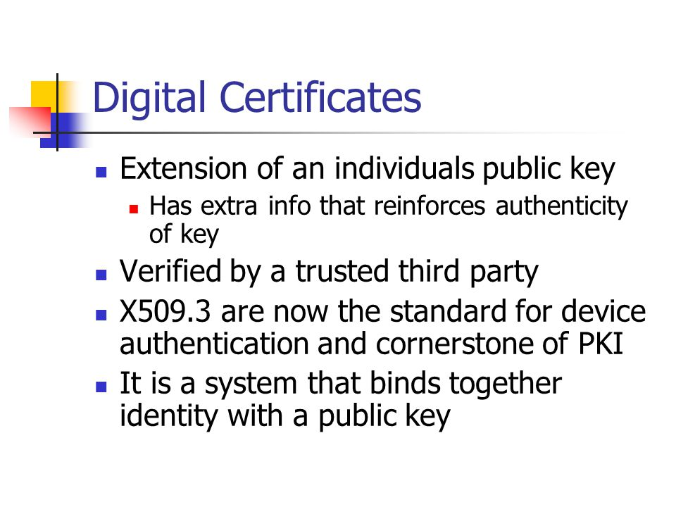Digital Certificates Extension of an individuals public key Has extra info that reinforces authenticity of key Verified by a trusted third party X509.