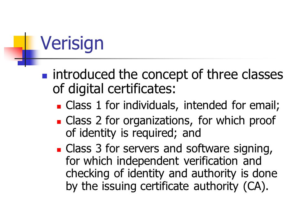 Verisign introduced the concept of three classes of digital certificates: Class 1 for individuals, intended for email; Class 2 for organizations, for