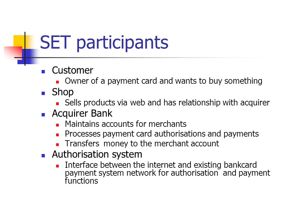 SET participants Customer Owner of a payment card and wants to buy something Shop Sells products via web and has relationship with acquirer Acquirer B