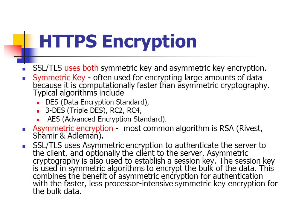 HTTPS Encryption SSL/TLS uses both symmetric key and asymmetric key encryption. Symmetric Key - often used for encrypting large amounts of data becaus