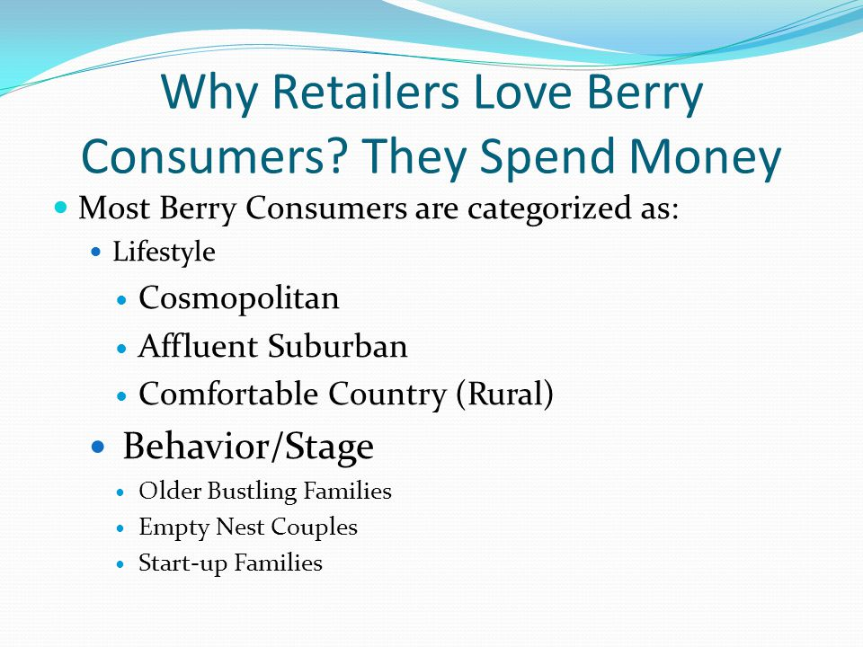 Why Retailers Love Berry Consumers? They Spend Money Most Berry Consumers are categorized as: Lifestyle Cosmopolitan Affluent Suburban Comfortable Cou