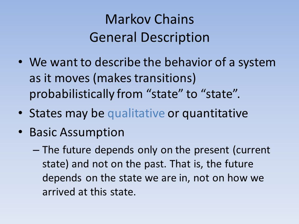 Markov Chains General Description We want to describe the behavior of a system as it moves (makes transitions) probabilistically from state to state .