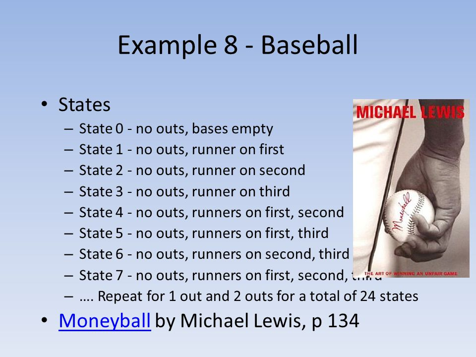 Example 8 - Baseball States – State 0 - no outs, bases empty – State 1 - no outs, runner on first – State 2 - no outs, runner on second – State 3 - no outs, runner on third – State 4 - no outs, runners on first, second – State 5 - no outs, runners on first, third – State 6 - no outs, runners on second, third – State 7 - no outs, runners on first, second, third – ….