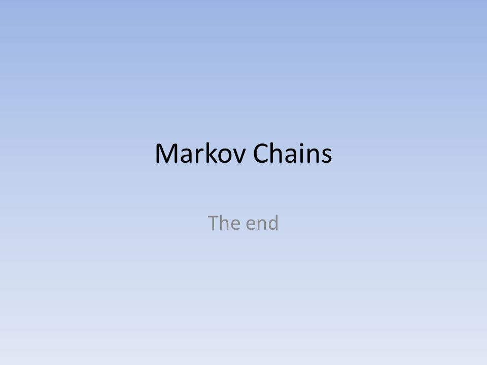 Markov Chains The end
