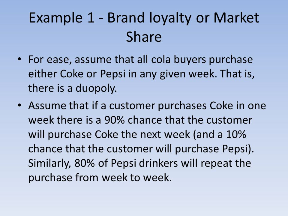 Example 1 - Brand loyalty or Market Share For ease, assume that all cola buyers purchase either Coke or Pepsi in any given week.
