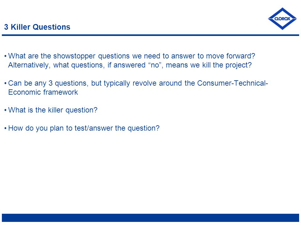 """3 Killer Questions What are the showstopper questions we need to answer to move forward? Alternatively, what questions, if answered """"no"""", means we kil"""
