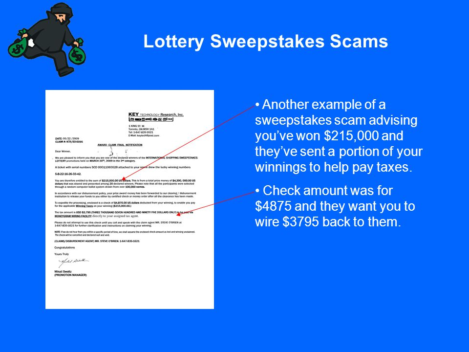 Lottery Sweepstakes Scams Another example of a sweepstakes scam advising you've won $215,000 and they've sent a portion of your winnings to help pay t