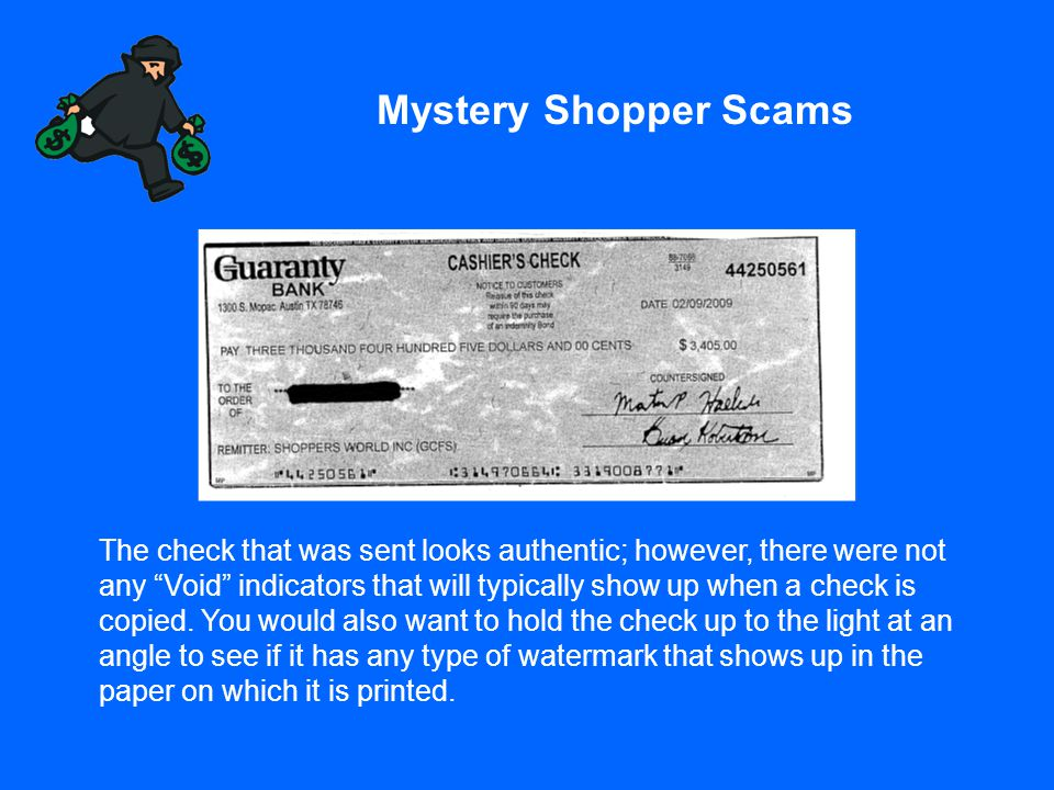 "Mystery Shopper Scams The check that was sent looks authentic; however, there were not any ""Void"" indicators that will typically show up when a check"