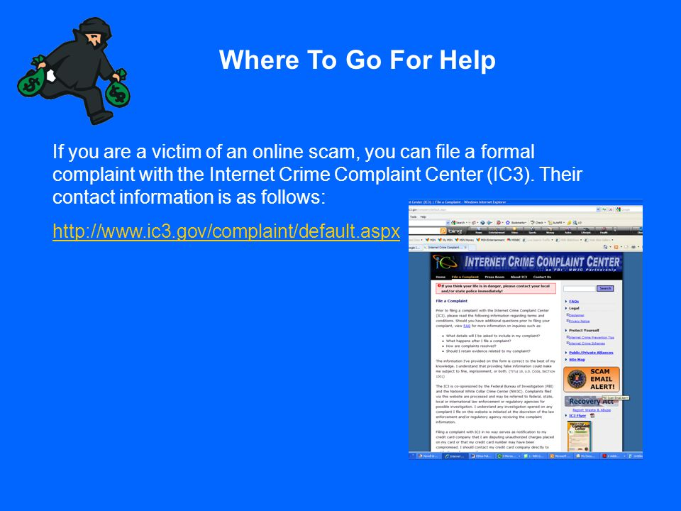 Where To Go For Help If you are a victim of an online scam, you can file a formal complaint with the Internet Crime Complaint Center (IC3). Their cont