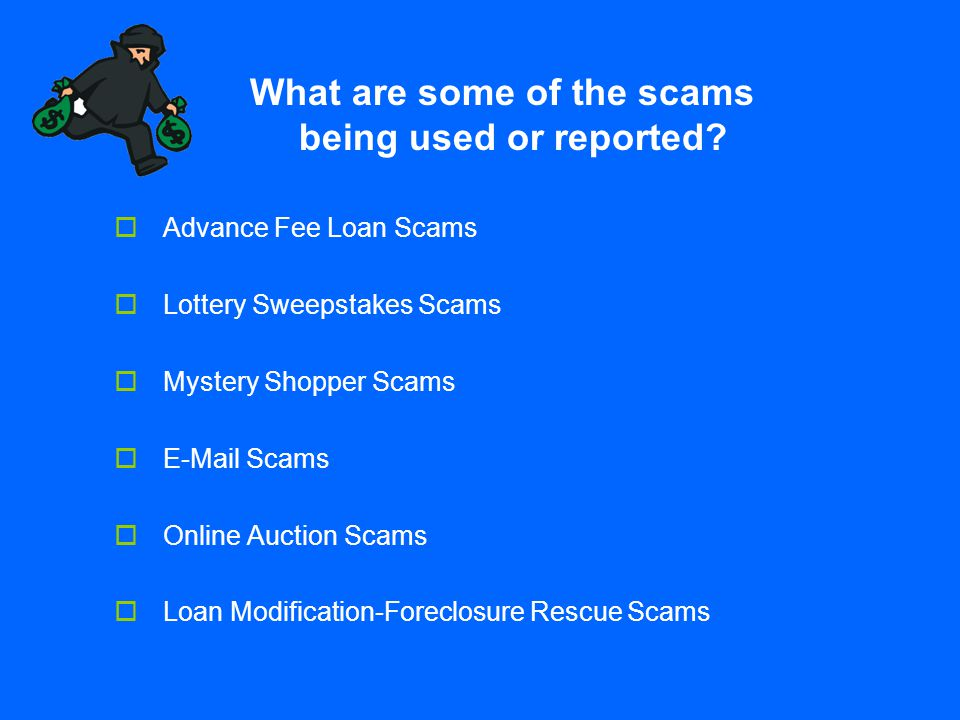  Advance Fee Loan Scams  Lottery Sweepstakes Scams  Mystery Shopper Scams  E-Mail Scams  Online Auction Scams  Loan Modification-Foreclosure Res