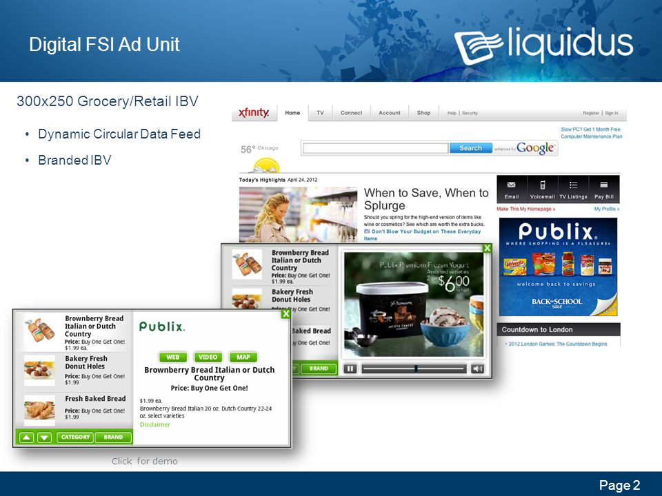 Page 3 Digital FSI Ad Unit Grocery/Retail Shopper 300x250 Carousel or 300x600 Non- Expandable Dynamic Circular Data Feed Branded IBV High Level Interaction Save to list Email/Print list Value to: Shopper Retailer CPG Click for demo