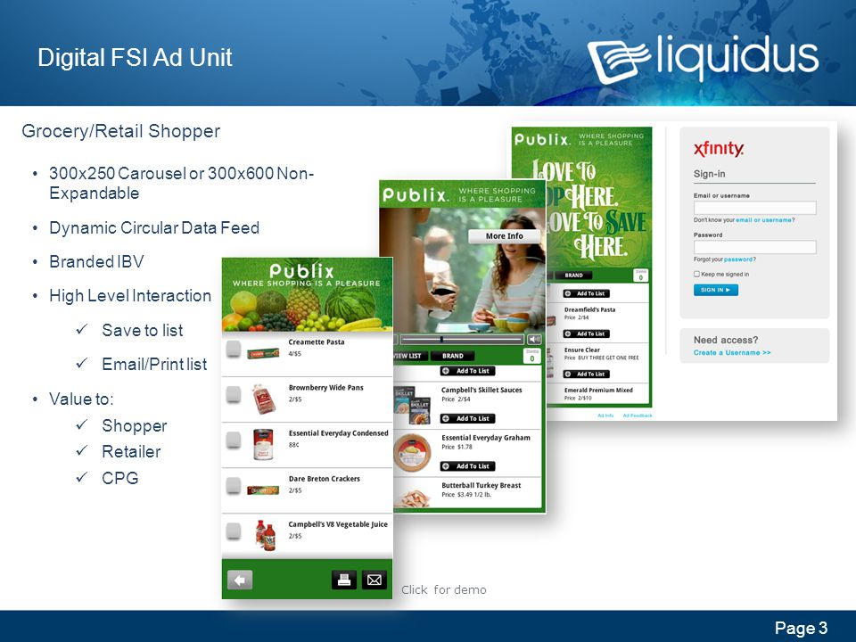 Page 4 Digital FSI Ad Unit 300x250 Carousel Grocery/Retail Shopper Incorporating geo-targeted listing offers Branded In-Banner Video Dynamic Circular Data Feed Store Mapping Save-to-list Email/Print list Click for demo