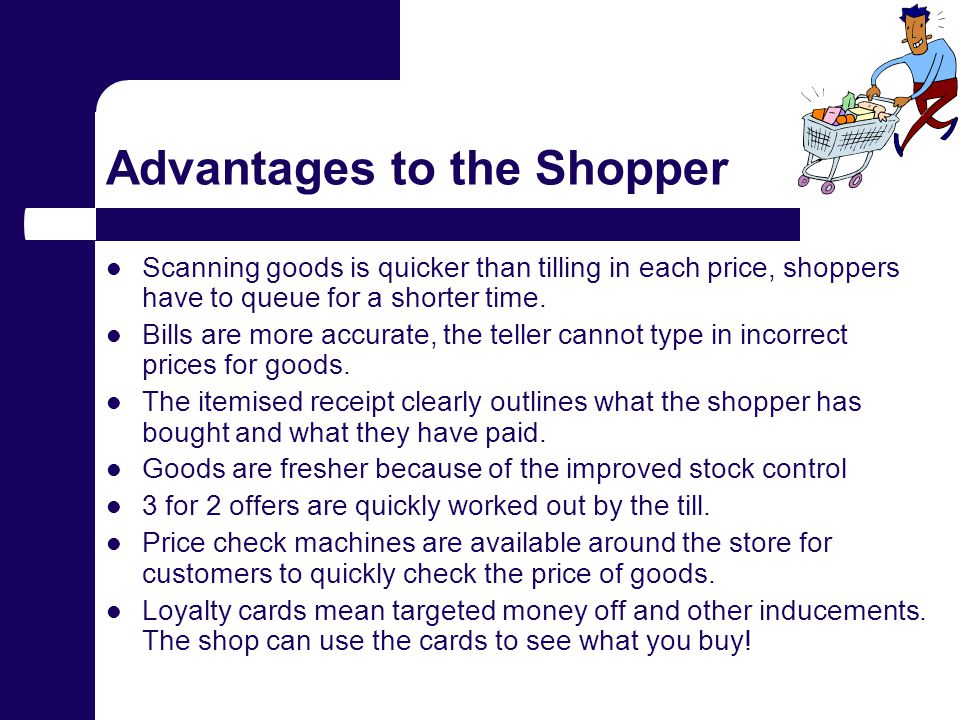 Advantages to the Shopper Scanning goods is quicker than tilling in each price, shoppers have to queue for a shorter time.
