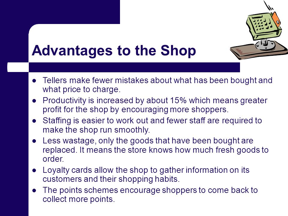 Advantages to the Shop Tellers make fewer mistakes about what has been bought and what price to charge.