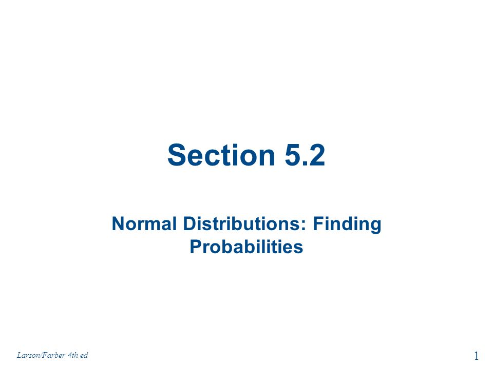 Section 5.2 Normal Distributions: Finding Probabilities 1 Larson/Farber 4th ed