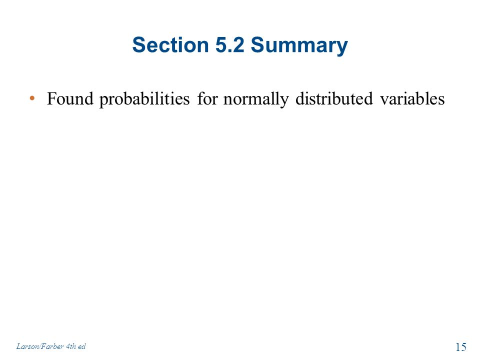 Section 5.2 Summary Found probabilities for normally distributed variables 15 Larson/Farber 4th ed