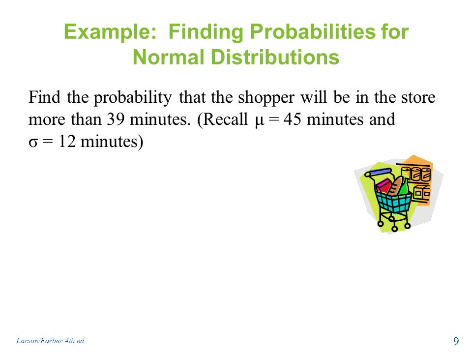 Example: Finding Probabilities for Normal Distributions Find the probability that the shopper will be in the store more than 39 minutes. (Recall μ = 4